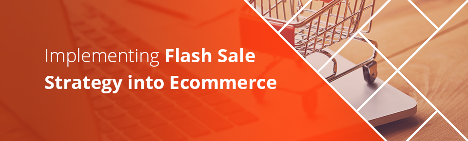Get 'Em While They're Hot! Implementing Flash Sale Strategy into Ecommerce