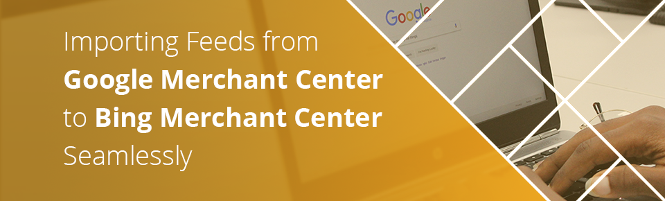 Importing Feeds from Google Merchant Center to Bing Merchant Center Seamlessly